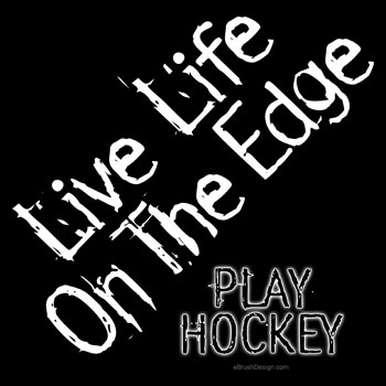 Live Life On the Edge. Play Hockey.