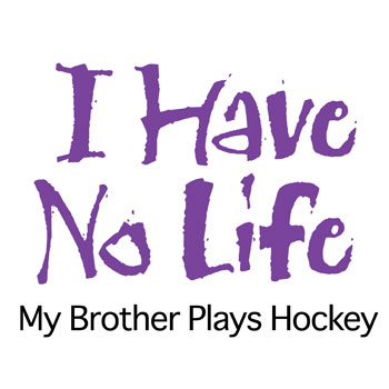 I have no life my brother plays hockey