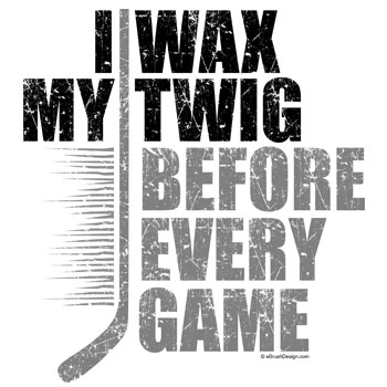 I Wax My Hockey Twig Before Every Game